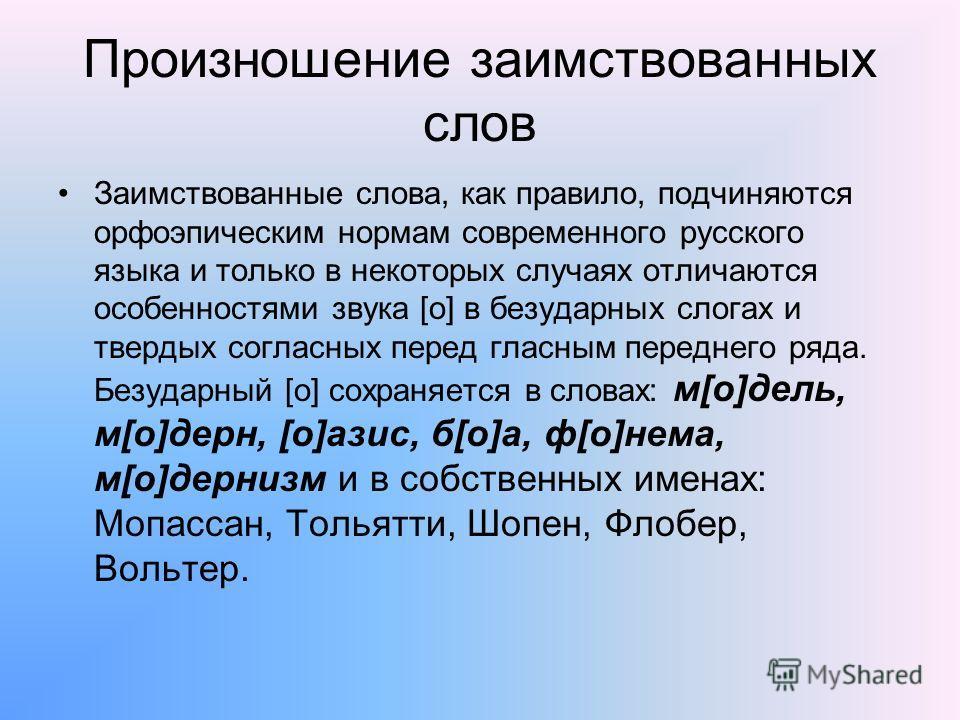 Произношение заимствованных слов Заимствованные слова, как правило, подчиняются орфоэпическим нормам современного русского языка и только в некоторых случаях отличаются особенностями звука [о] в безударных слогах и твердых согласных перед гласным пер