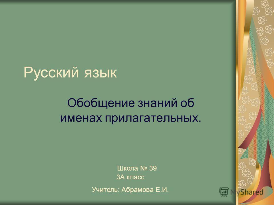 Русский язык Обобщение знаний об именах прилагательных. Школа 39 3А класс Учитель: Абрамова Е.И.