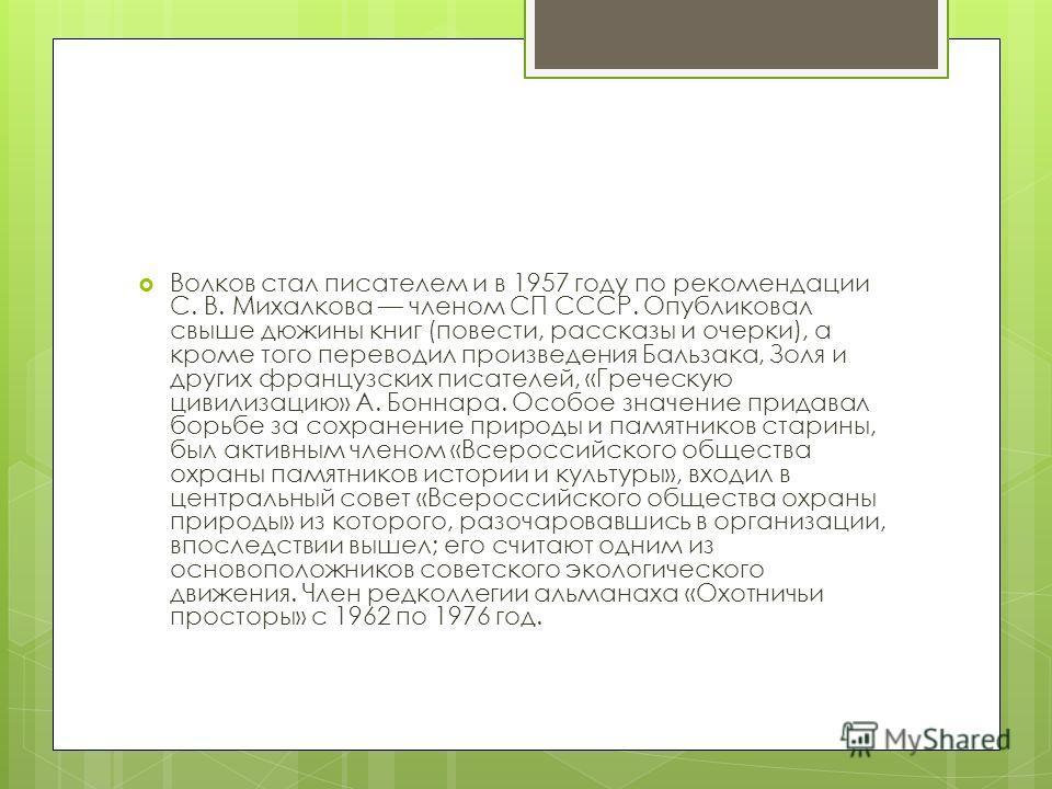 Волков стал писателем и в 1957 году по рекомендации С. В. Михалкова членом СП СССР. Опубликовал свыше дюжины книг (повести, рассказы и очерки), а кроме того переводил произведения Бальзака, Золя и других французских писателей, «Греческую цивилизацию»