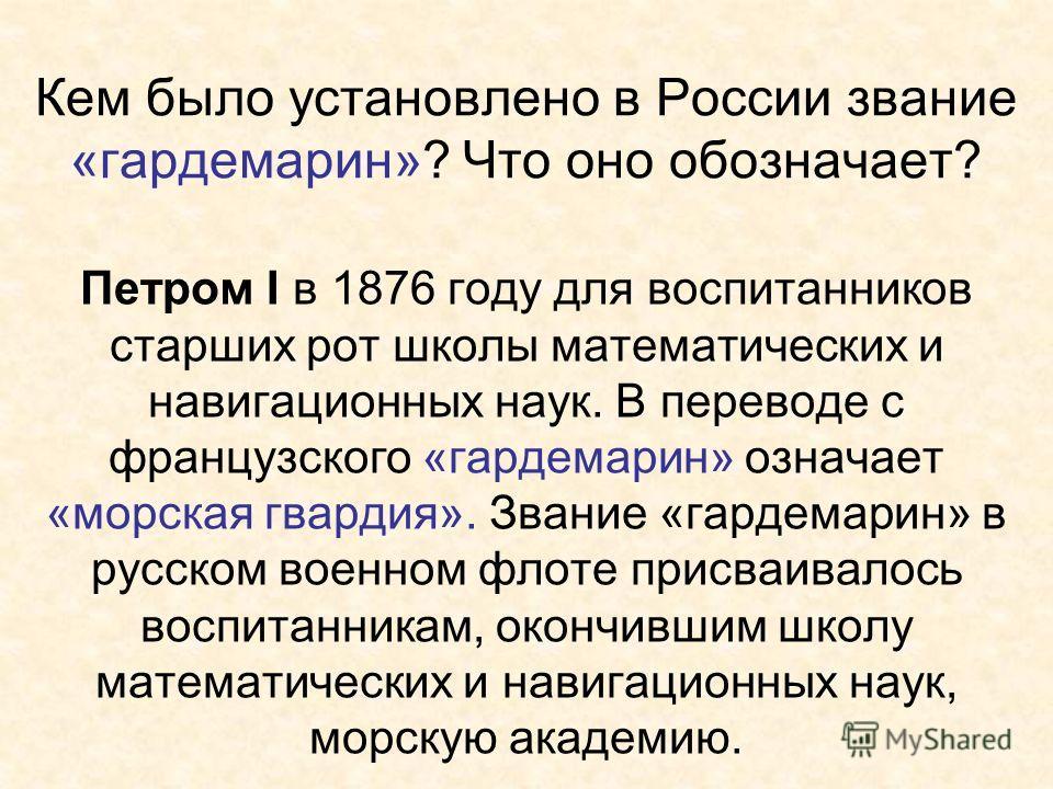 Кем было установлено в России звание «гардемарин»? Что оно обозначает? Петром I в 1876 году для воспитанников старших рот школы математических и навигационных наук. В переводе с французского «гардемарин» означает «морская гвардия». Звание «гардемарин