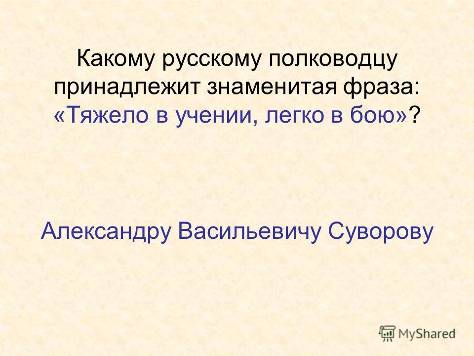 Какому русскому полководцу принадлежит знаменитая фраза: «Тяжело в учении, легко в бою»? Александру Васильевичу Суворову