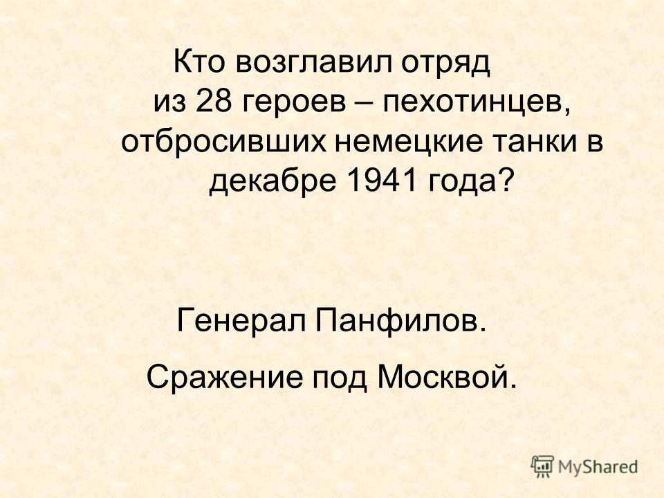 Кто возглавил отряд из 28 героев – пехотинцев, отбросивших немецкие танки в декабре 1941 года? Генерал Панфилов. Сражение под Москвой.