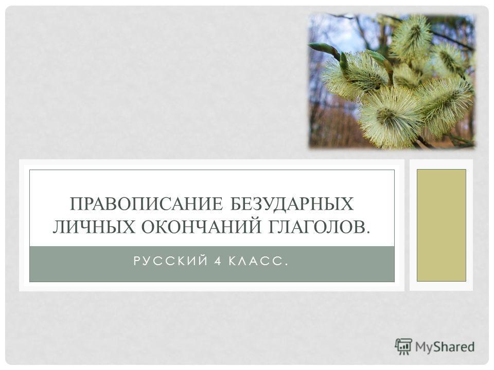 РУССКИЙ 4 КЛАСС. ПРАВОПИСАНИЕ БЕЗУДАРНЫХ ЛИЧНЫХ ОКОНЧАНИЙ ГЛАГОЛОВ.