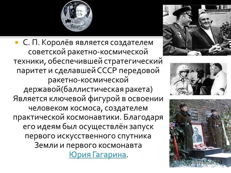 С. П. Королёв является создателем советской ракетно-космической техники, обеспечившей стратегический паритет и сделавшей СССР передовой ракетно-космической державой(баллистическая ракета) Является ключевой фигурой в освоении человеком космоса, создат