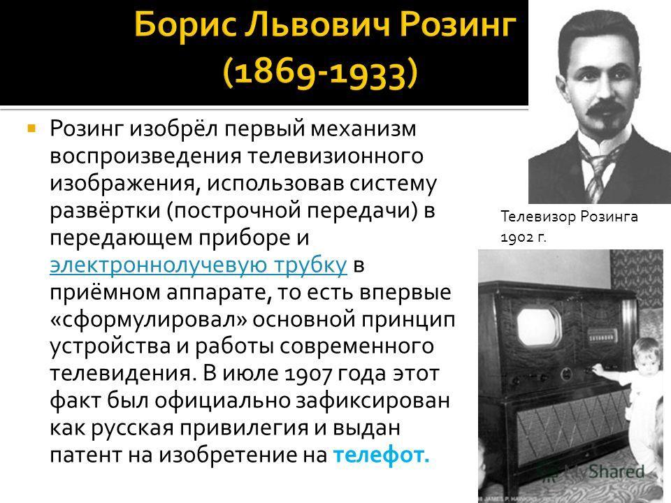 Розинг изобрёл первый механизм воспроизведения телевизионного изображения, использовав систему развёртки (построчной передачи) в передающем приборе и электроннолучевую трубку в приёмном аппарате, то есть впервые «сформулировал» основной принцип устро