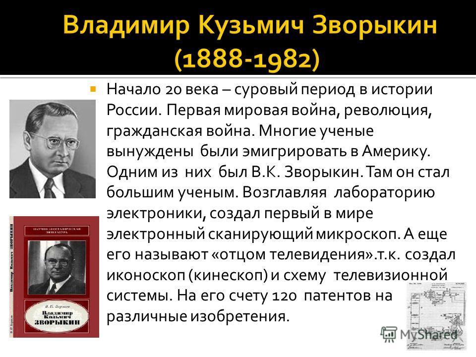 Начало 20 века – суровый период в истории России. Первая мировая война, революция, гражданская война. Многие ученые вынуждены были эмигрировать в Америку. Одним из них был В.К. Зворыкин. Там он стал большим ученым. Возглавляя лабораторию электроники,