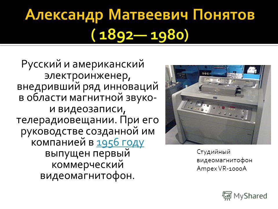 Русский и американский электроинженер, внедривший ряд инноваций в области магнитной звуко- и видеозаписи, телерадиовещании. При его руководстве созданной им компанией в 1956 году выпущен первый коммерческий видеомагнитофон.1956 году Студийный видеома