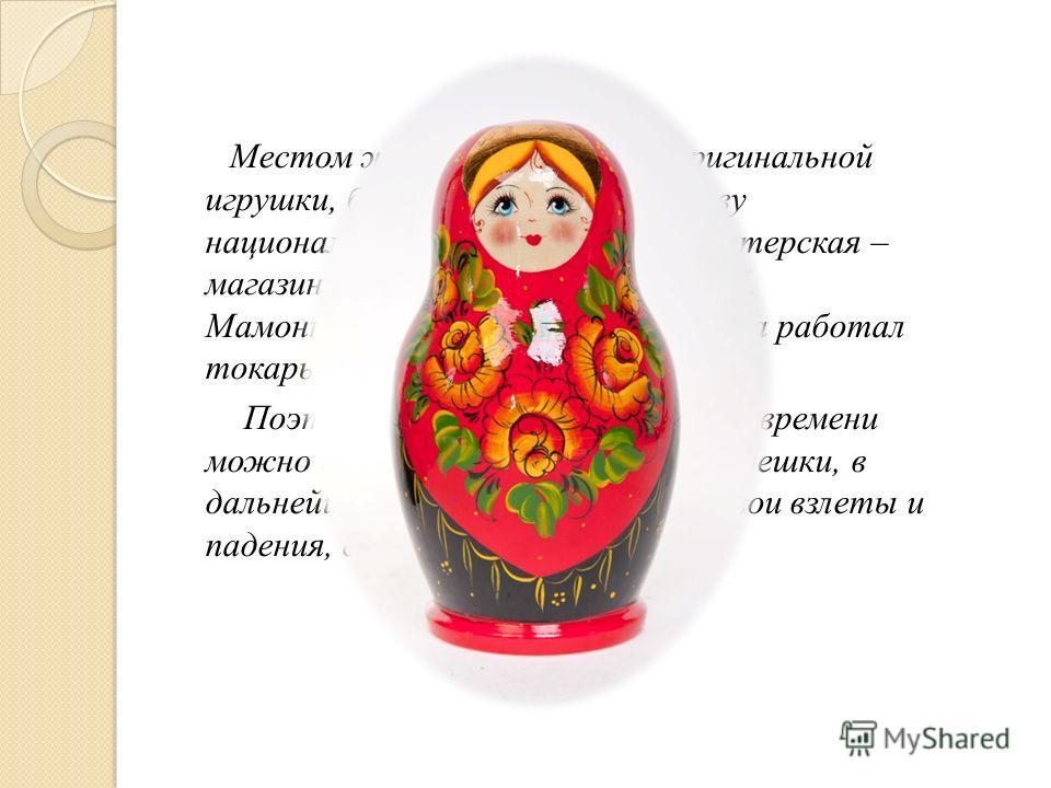 Местом же рождения новой оригинальной игрушки, быстро завоевавшей славу национального сувенира, стала мастерская – магазин Детское воспитание А.И. Мамонтова в Москве, где с 1898 года работал токарь В.П. Звездочкин. Поэтому приблизительно с этого врем