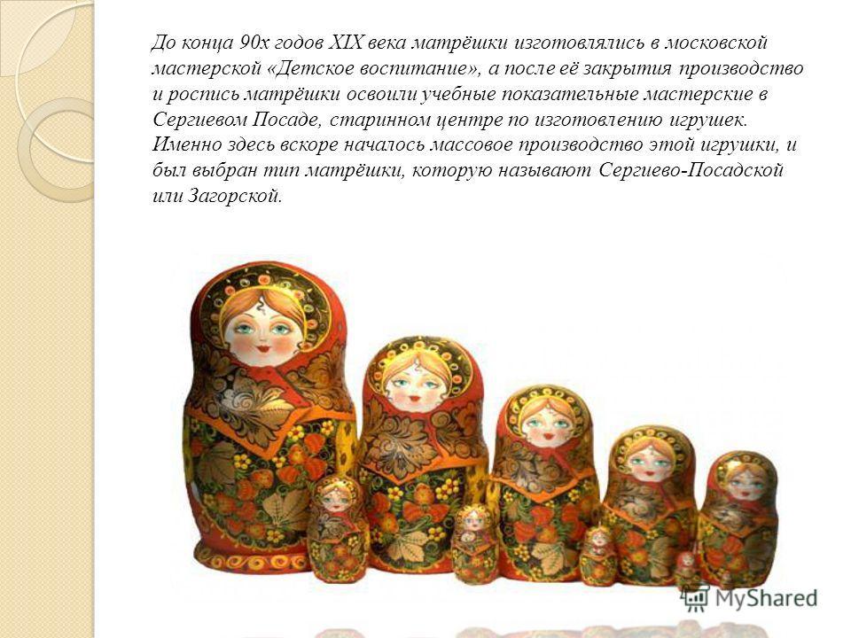 До конца 90х годов XIX века матрёшки изготовлялись в московской мастерской «Детское воспитание», а после её закрытия производство и роспись матрёшки освоили учебные показательные мастерские в Сергиевом Посаде, старинном центре по изготовлению игрушек