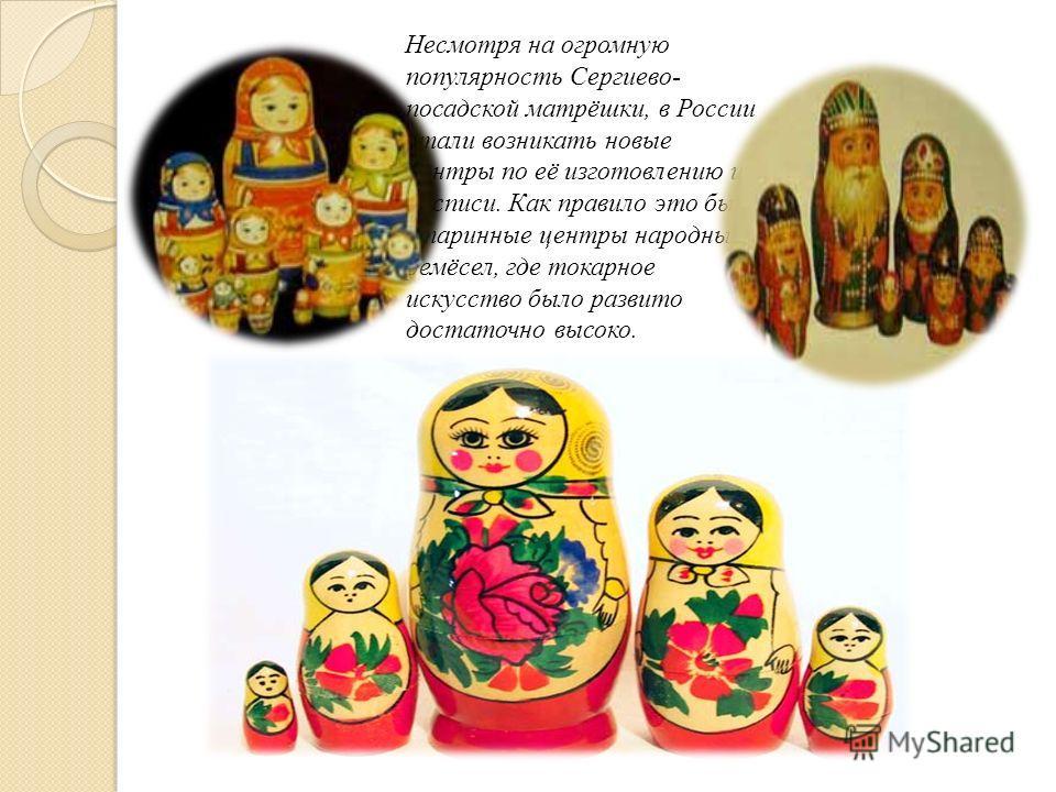 Несмотря на огромную популярность Сергиево- посадской матрёшки, в России стали возникать новые центры по её изготовлению и росписи. Как правило это были старинные центры народных ремёсел, где токарное искусство было развито достаточно высоко.