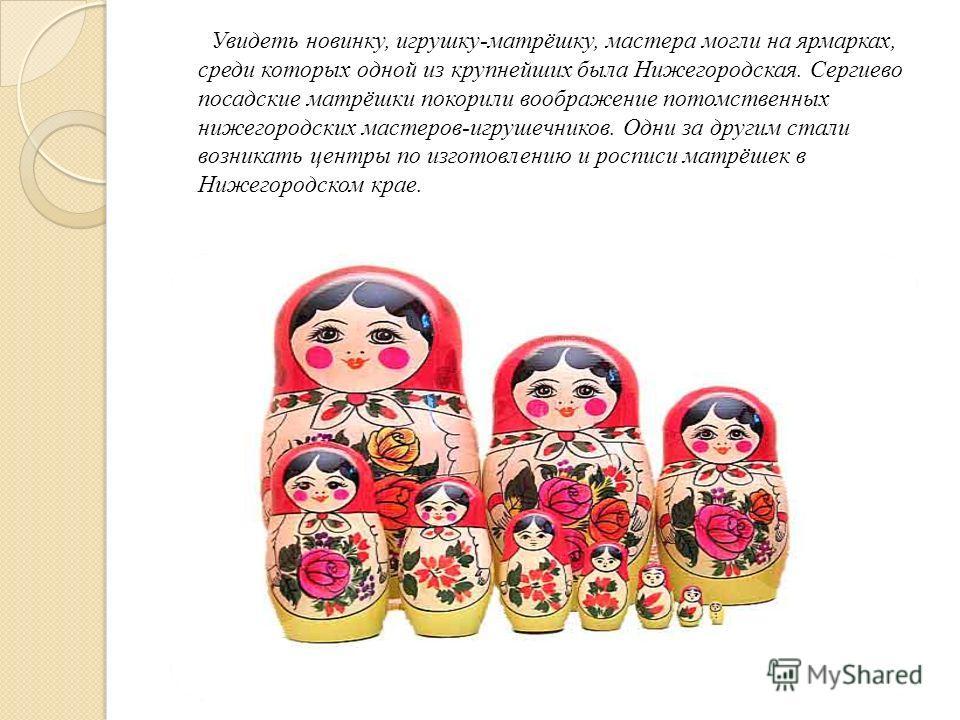 Увидеть новинку, игрушку-матрёшку, мастера могли на ярмарках, среди которых одной из крупнейших была Нижегородская. Сергиево посадские матрёшки покорили воображение потомственных нижегородских мастеров-игрушечников. Одни за другим стали возникать цен
