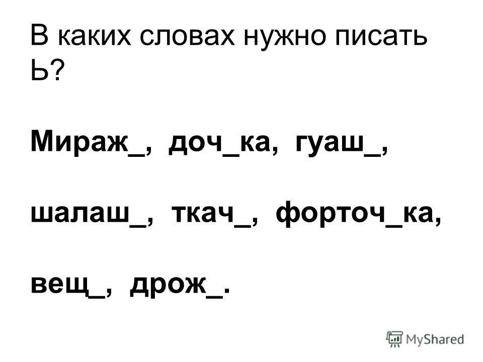 В каких словах нужно писать Ь? Мираж_, доч_ка, гуаш_, шалаш_, ткач_, форточ_ка, вещ_, дрож_.