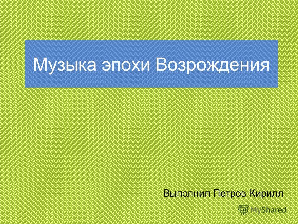 Музыка эпохи Возрождения Выполнил Петров Кирилл