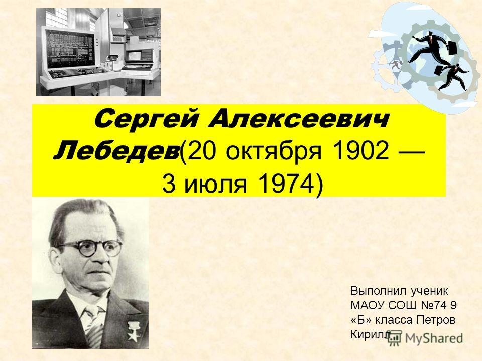 Сергей Алексеевич Лебедев (20 октября 1902 3 июля 1974) Выполнил ученик МАОУ СОШ 74 9 «Б» класса Петров Кирилл