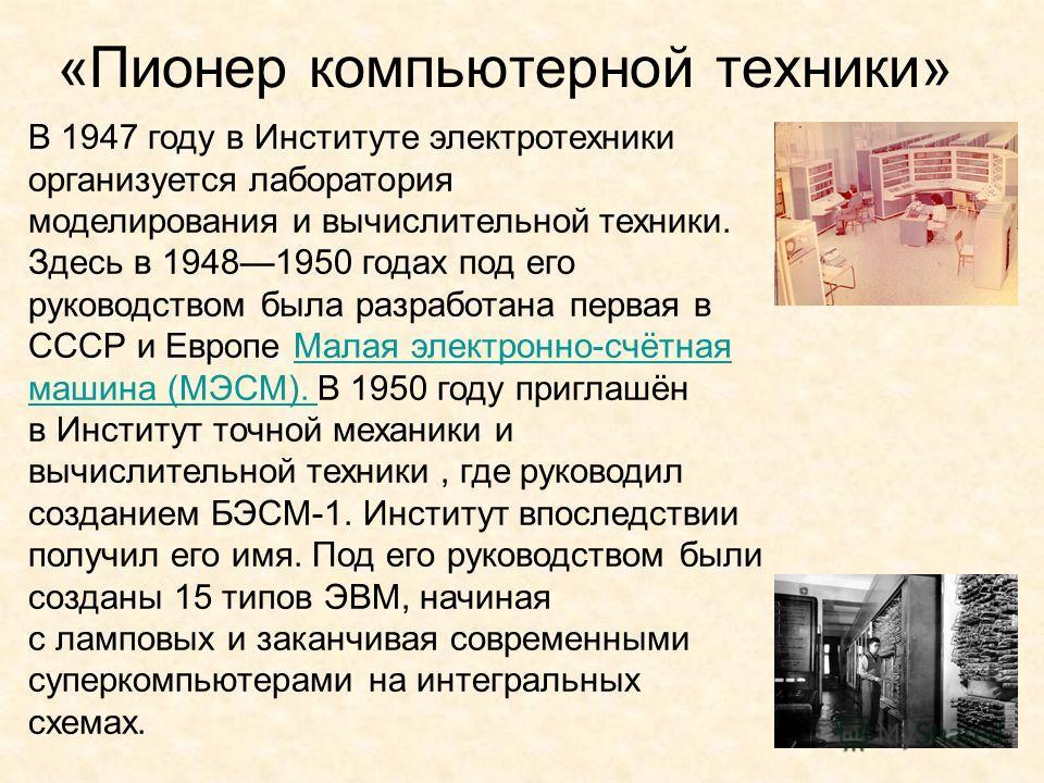 «Пионер компьютерной техники» В 1947 году в Институте электротехники организуется лаборатория моделирования и вычислительной техники. Здесь в 19481950 годах под его руководством была разработана первая в СССР и Европе Малая электронно-счётная машина