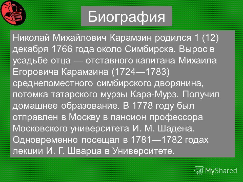 Николай Михайлович Карамзин родился 1 (12) декабря 1766 года около Симбирска. Вырос в усадьбе отца отставного капитана Михаила Егоровича Карамзина (17241783) среднепоместного симбирского дворянина, потомка татарского мурзы Кара-Мурз. Получил домашнее
