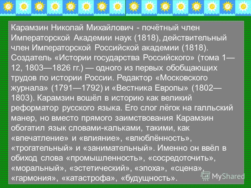Карамзин Николай Михайлович - почётный член Императорской Академии наук (1818), действительный член Императорской Российской академии (1818). Создатель «Истории государства Российского» (тома 1 12, 18031826 гг.) одного из первых обобщающих трудов по
