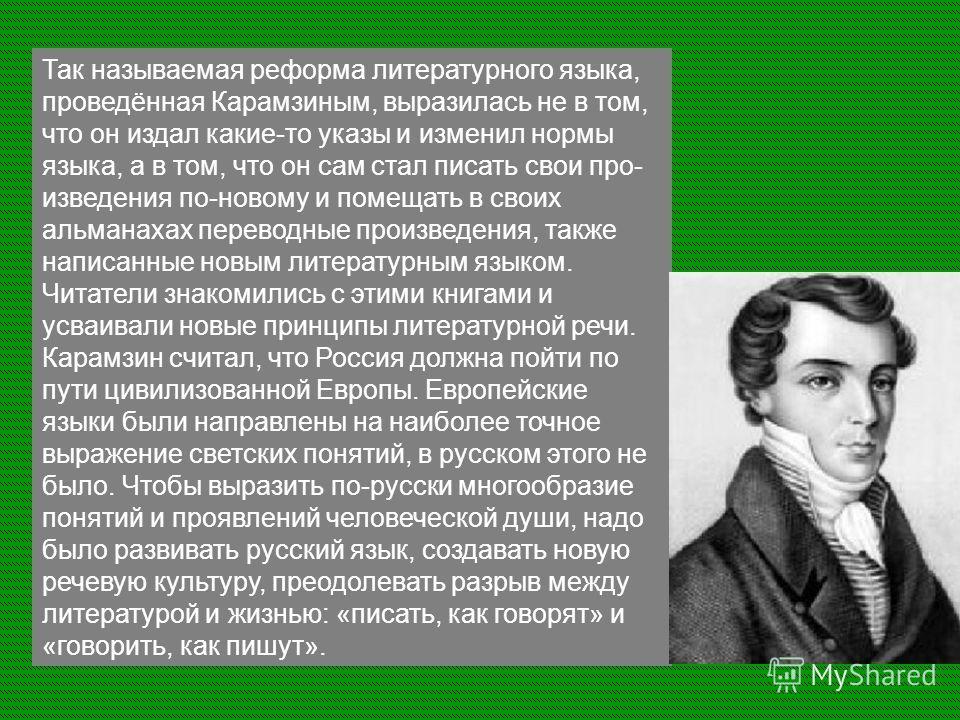 Так называемая реформа литературного языка, проведённая Карамзиным, выразилась не в том, что он издал какие-то указы и изменил нормы языка, а в том, что он сам стал писать свои про изведения по-новому и помещать в своих альманахах переводные произве