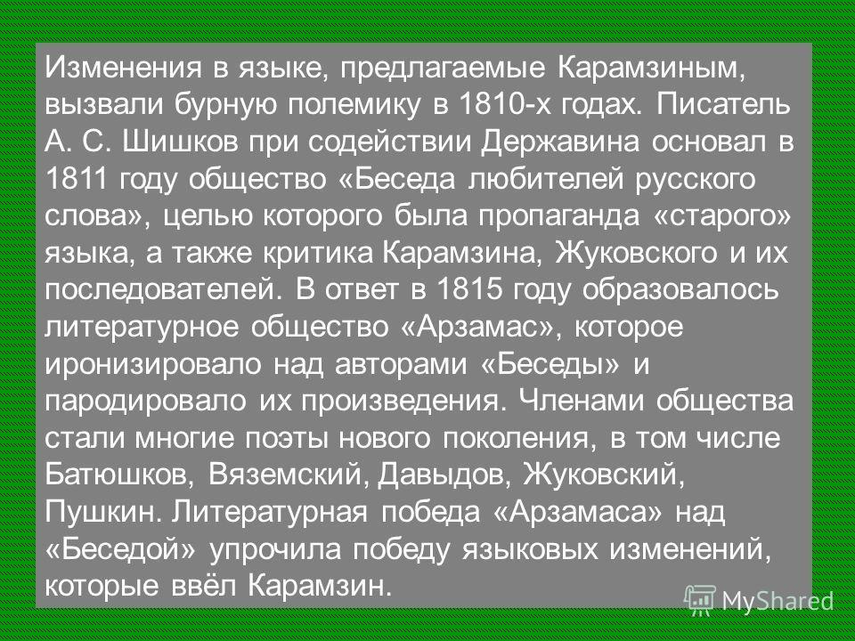 Изменения в языке, предлагаемые Карамзиным, вызвали бурную полемику в 1810-х годах. Писатель А. С. Шишков при содействии Державина основал в 1811 году общество «Беседа любителей русского слова», целью которого была пропаганда «старого» языка, а также