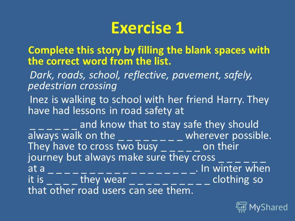 Exercise 1 Complete this story by filling the blank spaces with the correct word from the list. Dark, roads, school, reflective, pavement, safely, pedestrian crossing Inez is walking to school with her friend Harry. They have had lessons in road safe