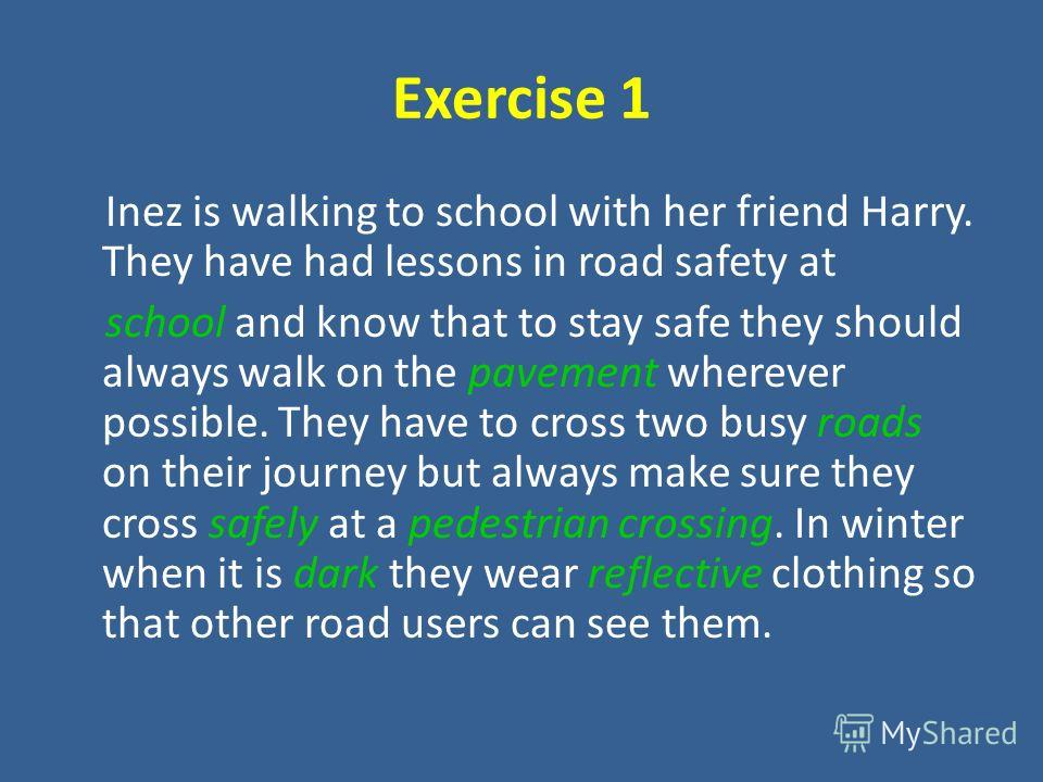 Exercise 1 Inez is walking to school with her friend Harry. They have had lessons in road safety at school and know that to stay safe they should always walk on the pavement wherever possible. They have to cross two busy roads on their journey but al