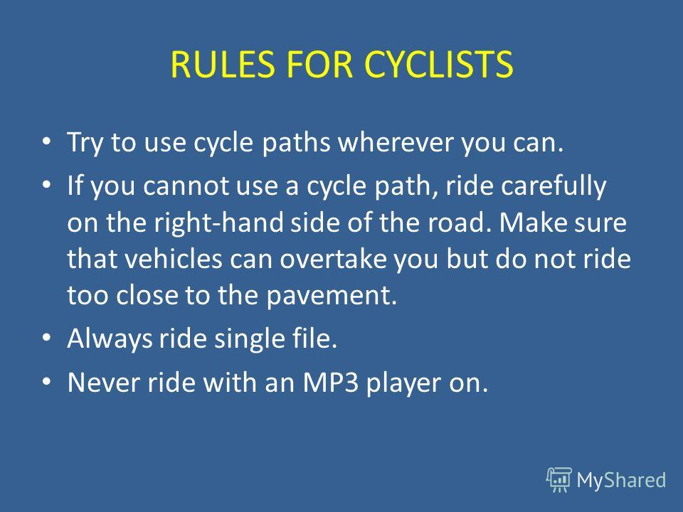 RULES FOR CYCLISTS Try to use cycle paths wherever you can. If you cannot use a cycle path, ride carefully on the right-hand side of the road. Make sure that vehicles can overtake you but do not ride too close to the pavement. Always ride single file