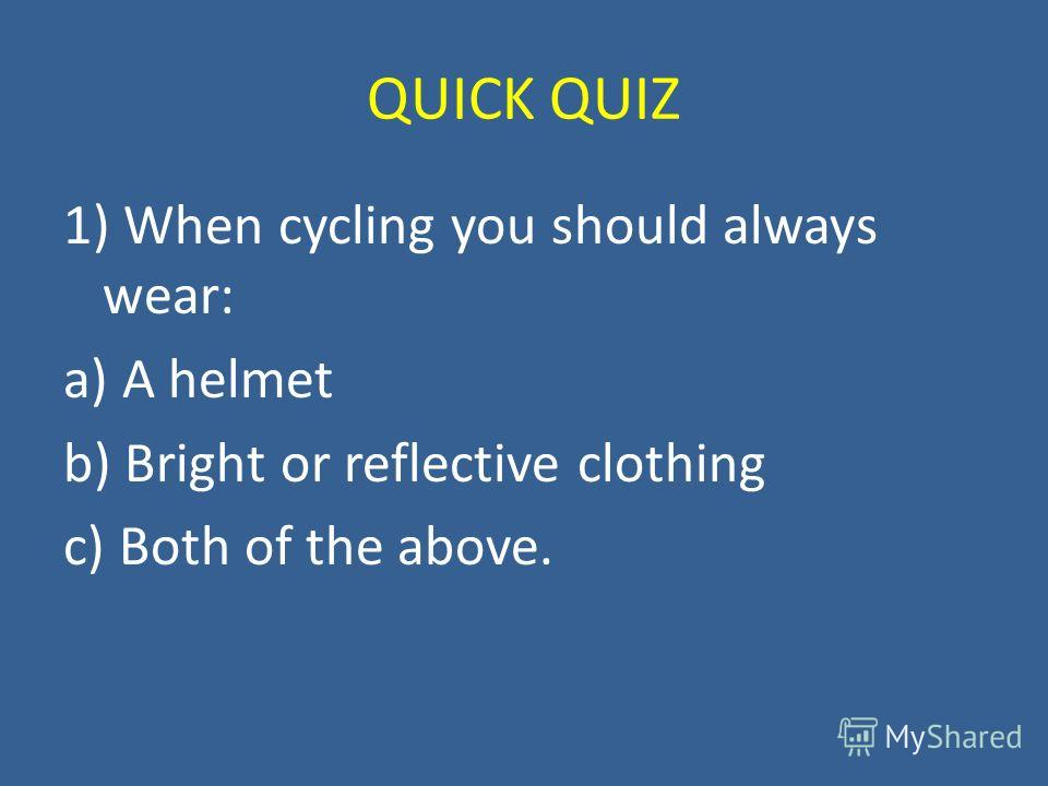 QUICK QUIZ 1) When cycling you should always wear: a) A helmet b) Bright or reflective clothing c) Both of the above.