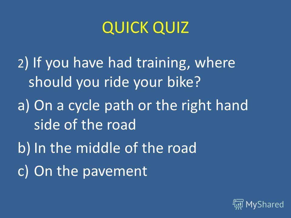 QUICK QUIZ 2 ) If you have had training, where should you ride your bike? a)On a cycle path or the right hand side of the road b)In the middle of the road c)On the pavement
