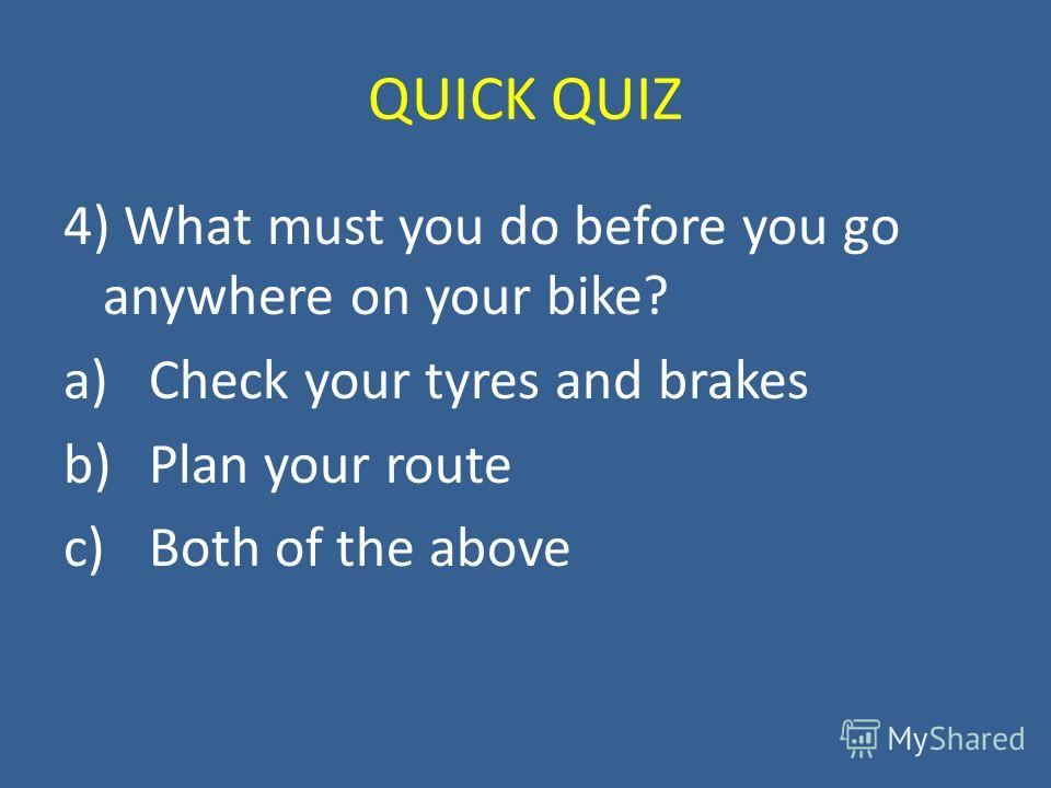 QUICK QUIZ 4) What must you do before you go anywhere on your bike? a)Check your tyres and brakes b)Plan your route c)Both of the above