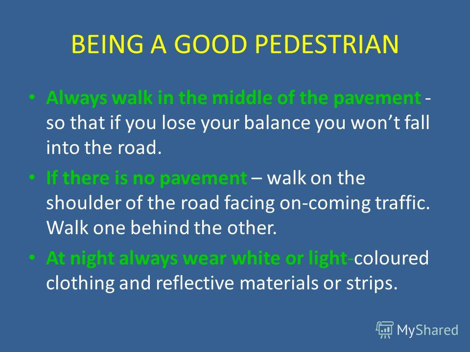 BEING A GOOD PEDESTRIAN Always walk in the middle of the pavement - so that if you lose your balance you wont fall into the road. If there is no pavement – walk on the shoulder of the road facing on-coming traffic. Walk one behind the other. At night