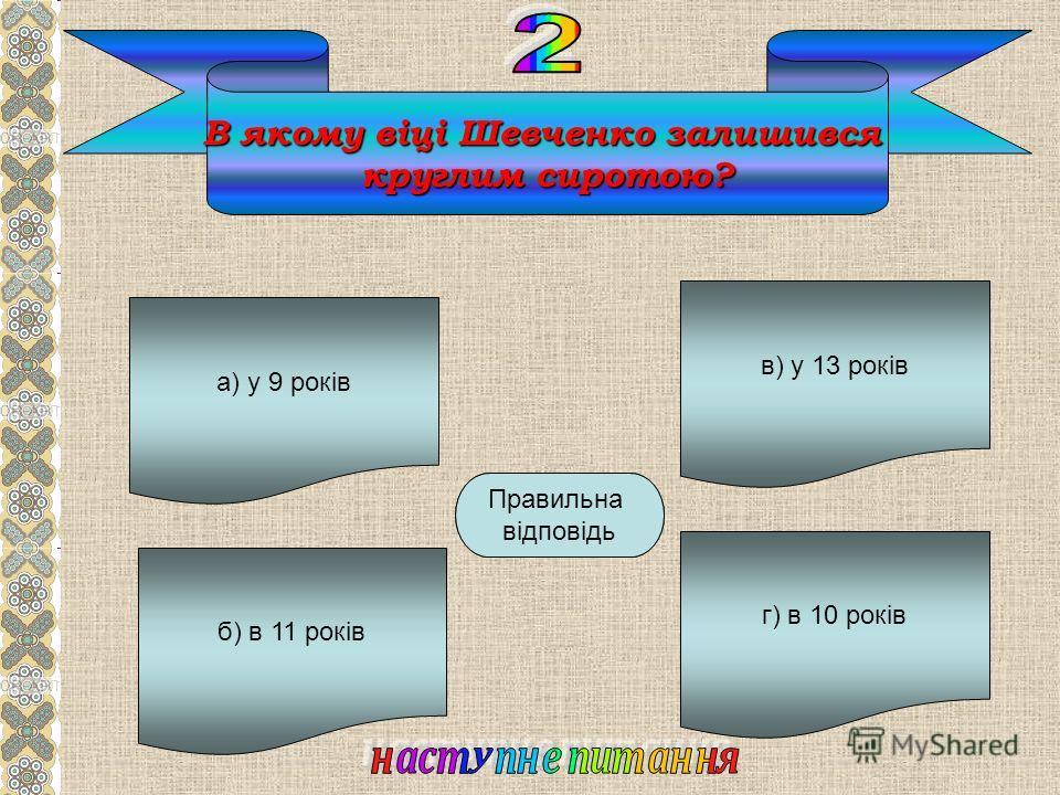 В якому віці Шевченко залишився круглим сиротою? а) у 9 років б) в 11 років г) в 10 років в) у 13 років Б Правильна відповідь