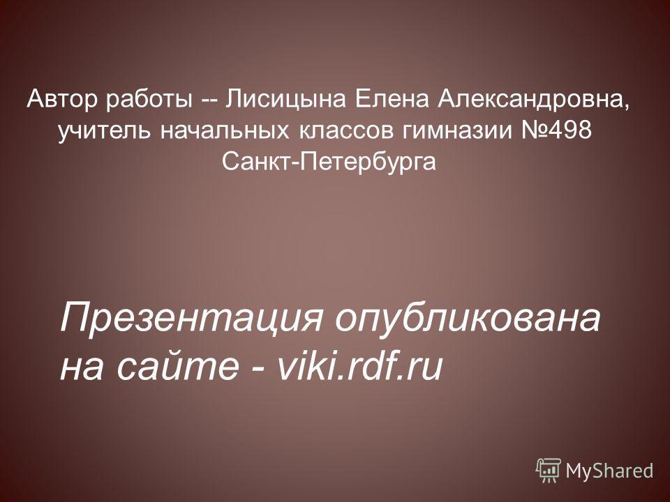 Презентация опубликована на сайте - viki.rdf.ru Автор работы -- Лисицына Елена Александровна, учитель начальных классов гимназии 498 Санкт-Петербурга