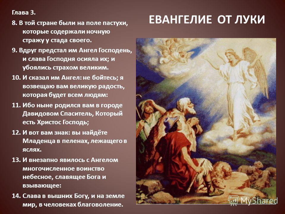ЕВАНГЕЛИЕ ОТ ЛУКИ Глава 3. 8. В той стране были на поле пастухи, которые содержали ночную стражу у стада своего. 9. Вдруг предстал им Ангел Господень, и слава Господня осияла их; и убоялись страхом великим. 10. И сказал им Ангел: не бойтесь; я возвещ