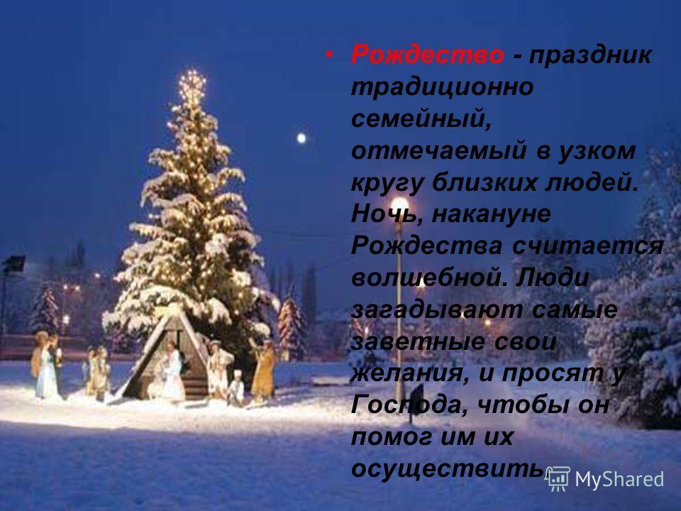 Рождество - праздник традиционно семейный, отмечаемый в узком кругу близких людей. Ночь, накануне Рождества считается волшебной. Люди загадывают самые заветные свои желания, и просят у Господа, чтобы он помог им их осуществить.