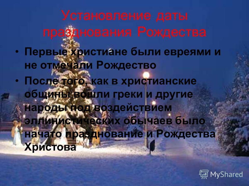 Установление даты празднования Рождества Первые христиане были евреями и не отмечали Рождество После того, как в христианские общины вошли греки и другие народы под воздействием эллинистических обычаев было начато празднование и Рождества Христова