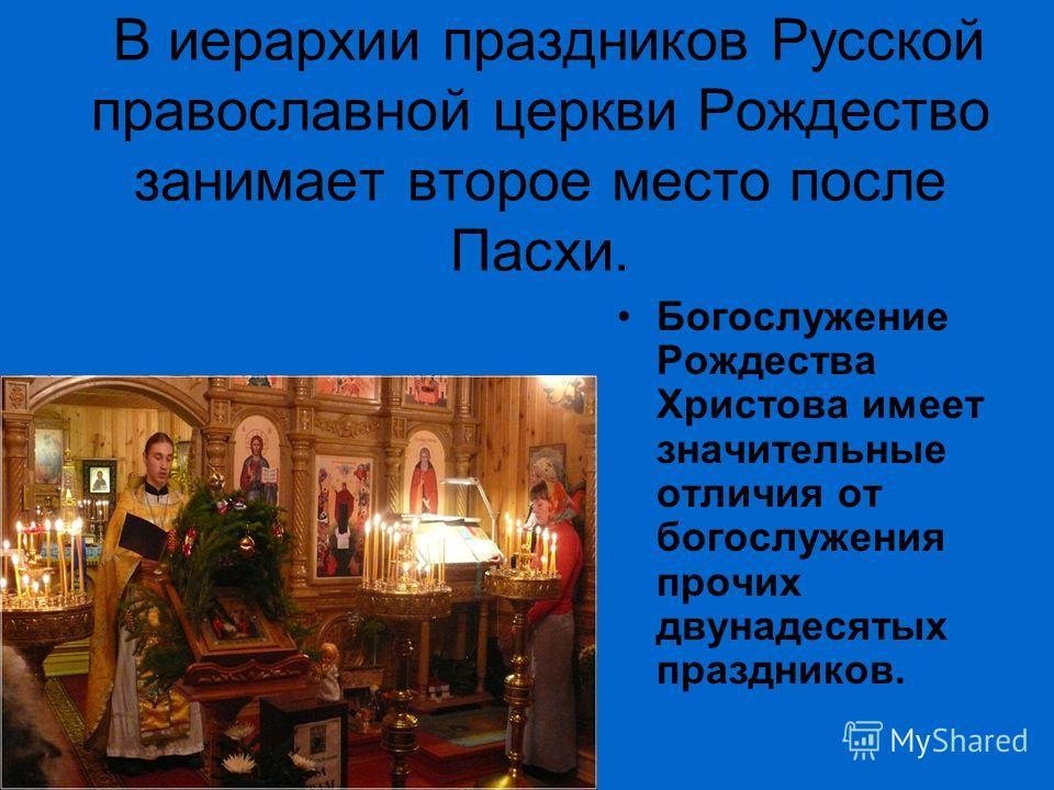 В иерархии праздников Русской православной церкви Рождество занимает второе место после Пасхи. Богослужение Рождества Христова имеет значительные отличия от богослужения прочих двунадесятых праздников..