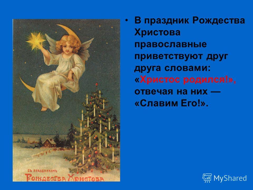 В праздник Рождества Христова православные приветствуют друг друга словами: «Христос родился!», отвечая на них «Славим Его!».