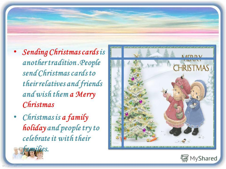 Sending Christmas cards is another tradition.People send Christmas cards to their relatives and friends and wish them a Merry Christmas Christmas is a family holiday and people try to celebrate it with their families.