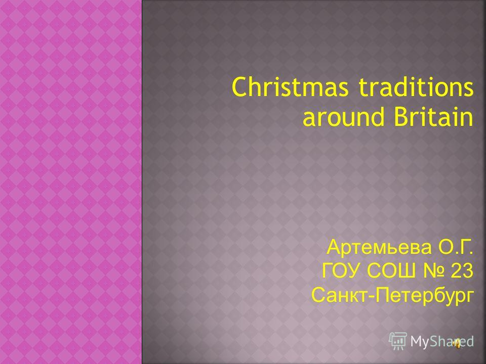 Christmas traditions aroun d Britain Артемьева О.Г. ГОУ СОШ 23 Санкт-Петербург