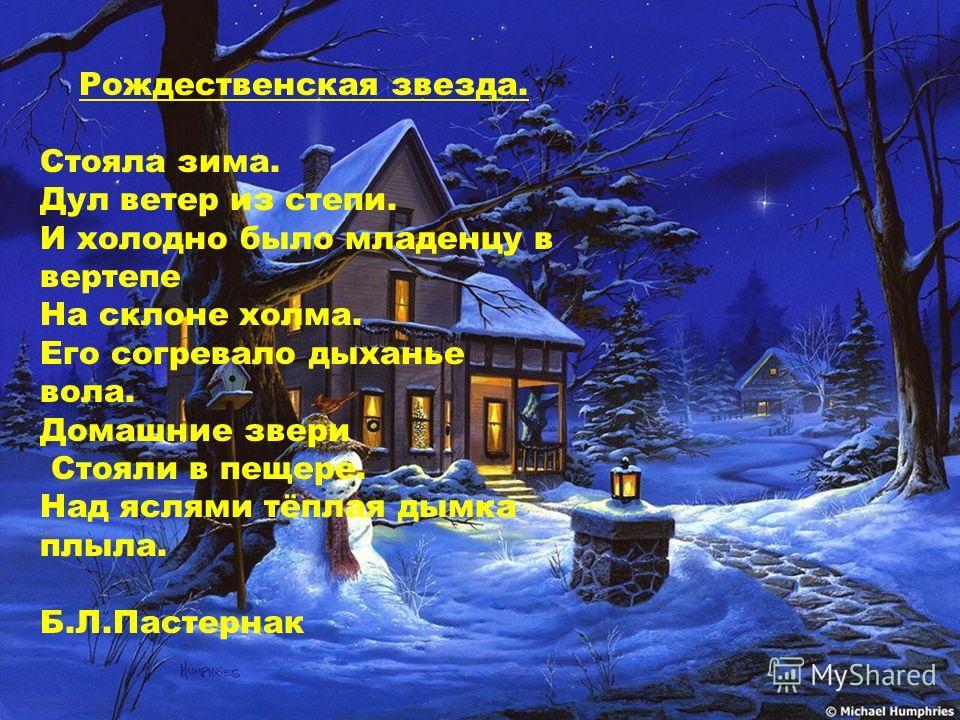 Рождественская звезда. Стояла зима. Дул ветер из степи. И холодно было младенцу в вертепе На склоне холма. Его согревало дыханье вола. Домашние звери Стояли в пещере. Над яслями тёплая дымка плыла. Б.Л.Пастернак