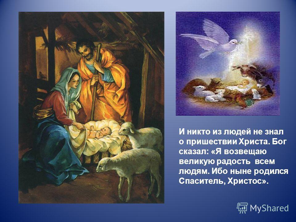 И никто из людей не знал о пришествии Христа. Бог сказал: «Я возвещаю великую радость всем людям. Ибо ныне родился Спаситель, Христос».