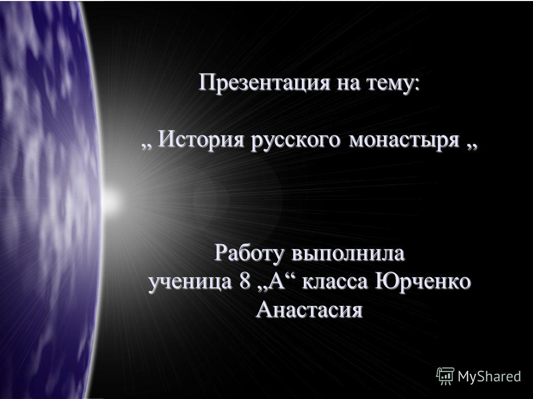 Презентация на тему: История русского монастыря Работу выполнила ученица 8 А класса Юрченко Анастасия