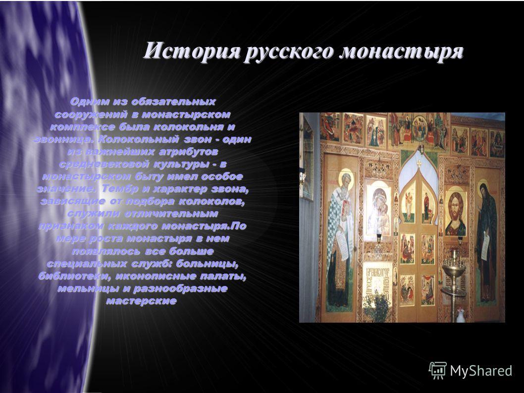 История русского монастыря Одним из обязательных сооружений в монастырском комплексе была колокольня и звонница. Колокольный звон - один из важнейших атрибутов средневековой культуры - в монастырском быту имел особое значение. Тембр и характер звона,