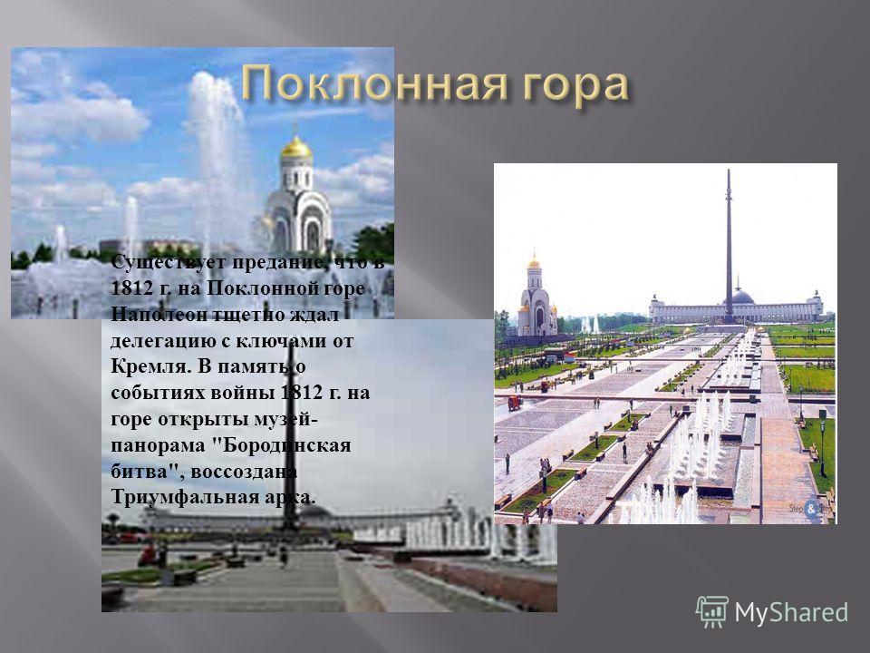 Существует предание, что в 1812 г. на Поклонной горе Наполеон тщетно ждал делегацию с ключами от Кремля. В память о событиях войны 1812 г. на горе открыты музей - панорама  Бородинская битва , воссоздана Триумфальная арка.