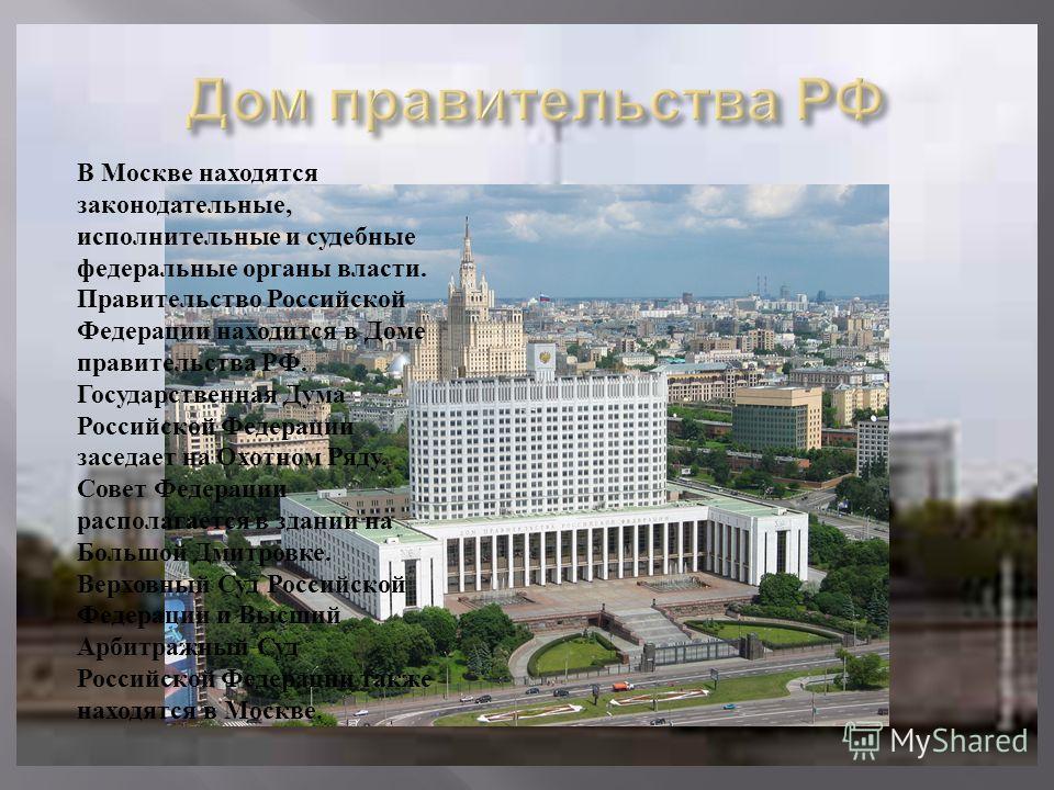В Москве находятся законодательные, исполнительные и судебные федеральные органы власти. Правительство Российской Федерации находится в Доме правительства РФ. Государственная Дума Российской Федерации заседает на Охотном Ряду. Совет Федерации распола