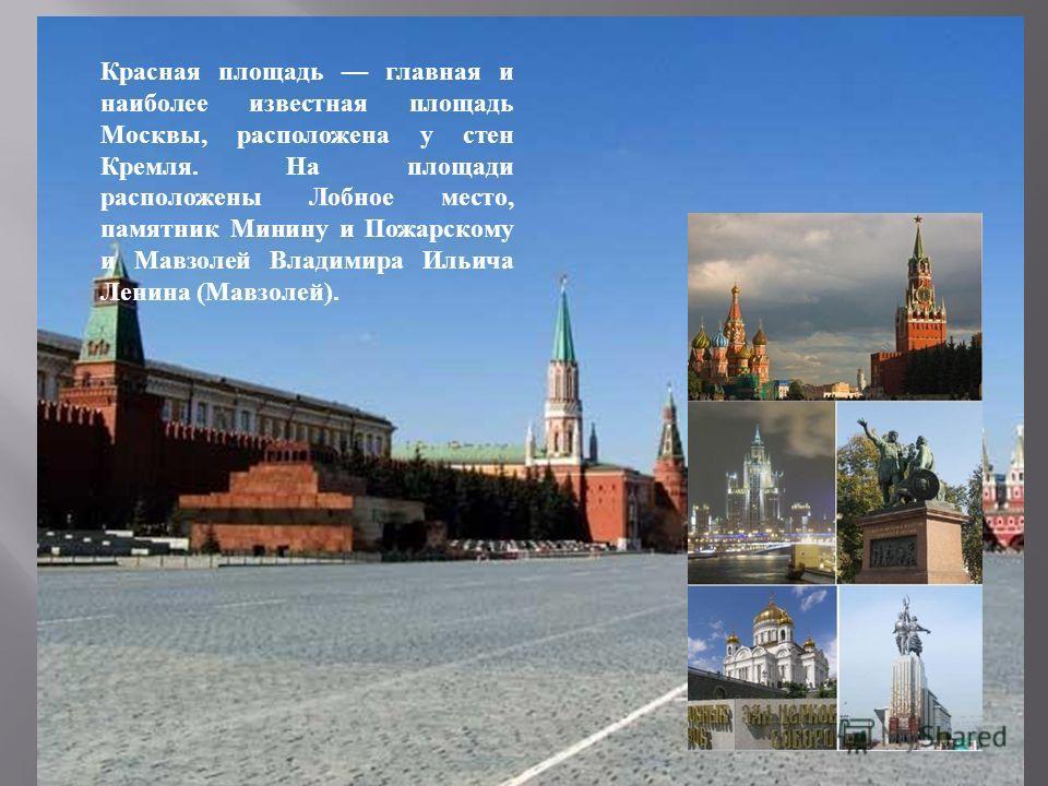 Красная площадь главная и наиболее известная площадь Москвы, расположена у стен Кремля. На площади расположены Лобное место, памятник Минину и Пожарскому и Мавзолей Владимира Ильича Ленина ( Мавзолей ).