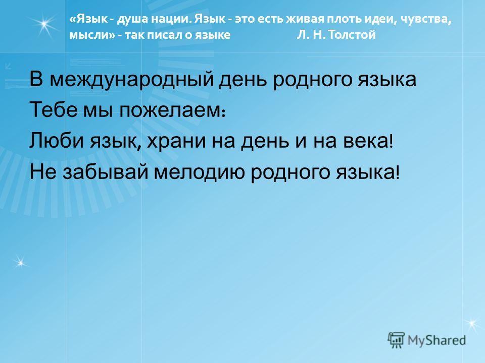 «Язык - душа нации. Язык - это есть живая плоть идеи, чувства, мысли» - так писал о языке Л. Н. Толстой В международный день родного языка Тебе мы пожелаем : Люби язык, храни на день и на века ! Не забывай мелодию родного языка !