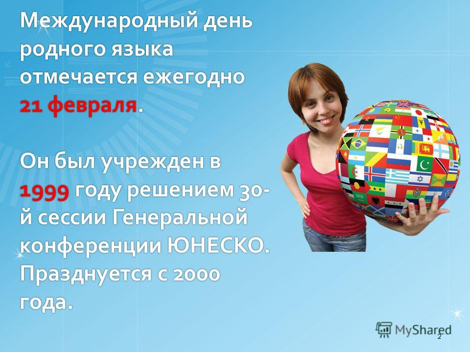 Международный день родного языка отмечается ежегодно 21 февраля. Он был учрежден в 1999 году решением 30- й сессии Генеральной конференции ЮНЕСКО. Празднуется с 2000 года. 2