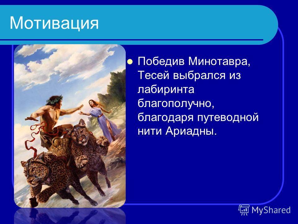 Мотивация Победив Минотавра, Тесей выбрался из лабиринта благополучно, благодаря путеводной нити Ариадны.