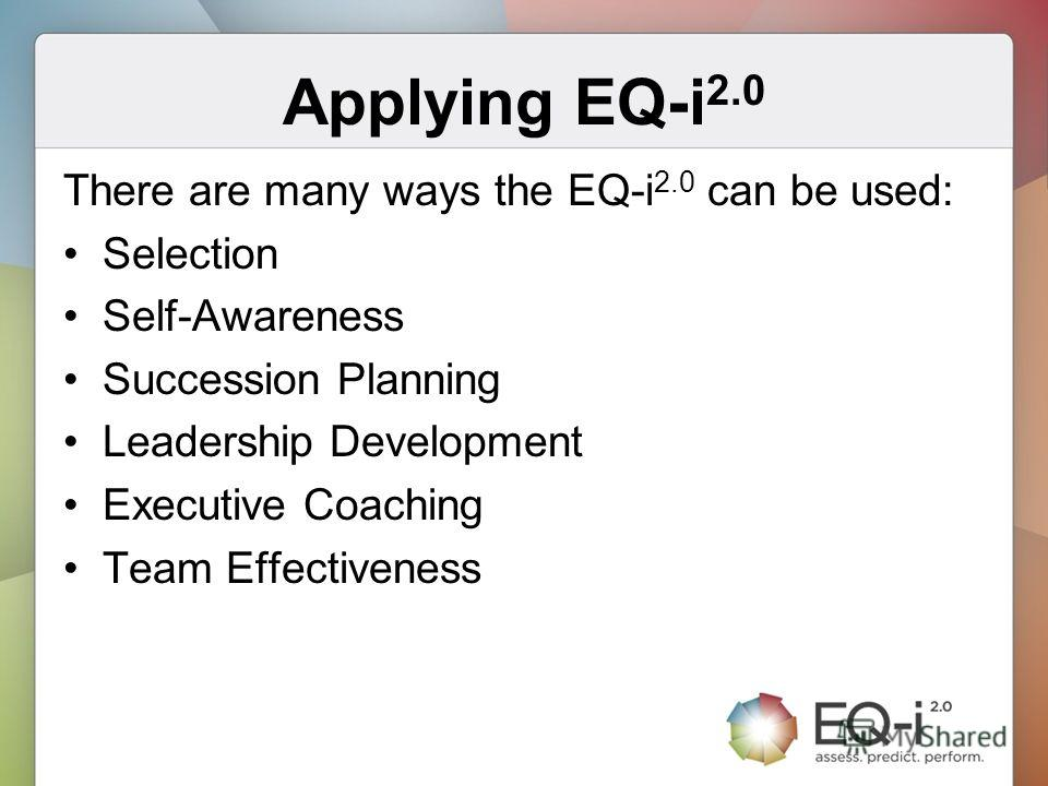 Applying EQ-i 2.0 There are many ways the EQ-i 2.0 can be used: Selection Self-Awareness Succession Planning Leadership Development Executive Coaching Team Effectiveness